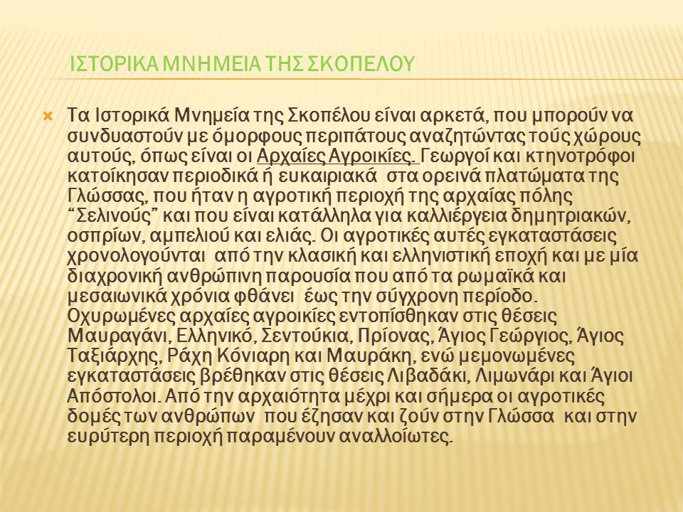 ΙΣΤΟΡΙΚΑ ΜΝΗΜΕΙΑ ΤΗΣ ΣΚΟΠΕΛΟΥ  Τα Ιστορικά Μνημεία της Σκοπέλου είναι αρκετά, που μπορούν να συνδυαστούν με όμορφους περιπάτους αναζητώντας τούς χώρους αυτούς, όπως είναι οι Αρχαίες Αγροικίες.