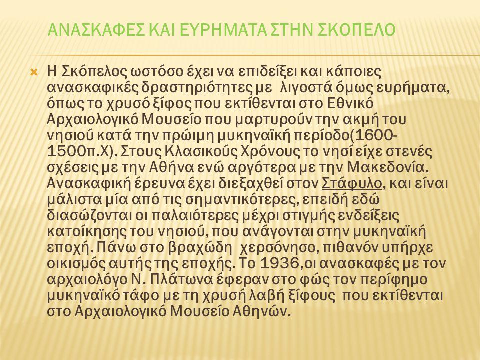 ΑΝΑΣΚΑΦΕΣ ΚΑΙ ΕΥΡΗΜΑΤΑ ΣΤΗΝ ΣΚΟΠΕΛΟ  Η Σκόπελος ωστόσο έχει να επιδείξει και κάποιες ανασκαφικές δραστηριότητες με λιγοστά όμως ευρήματα, όπως το χρυσό ξίφος που εκτίθενται στο Εθνικό Αρχαιολογικό Μουσείο που μαρτυρούν την ακμή του νησιού κατά την πρώιμη μυκηναϊκή περίοδο(1600- 1500π.Χ).