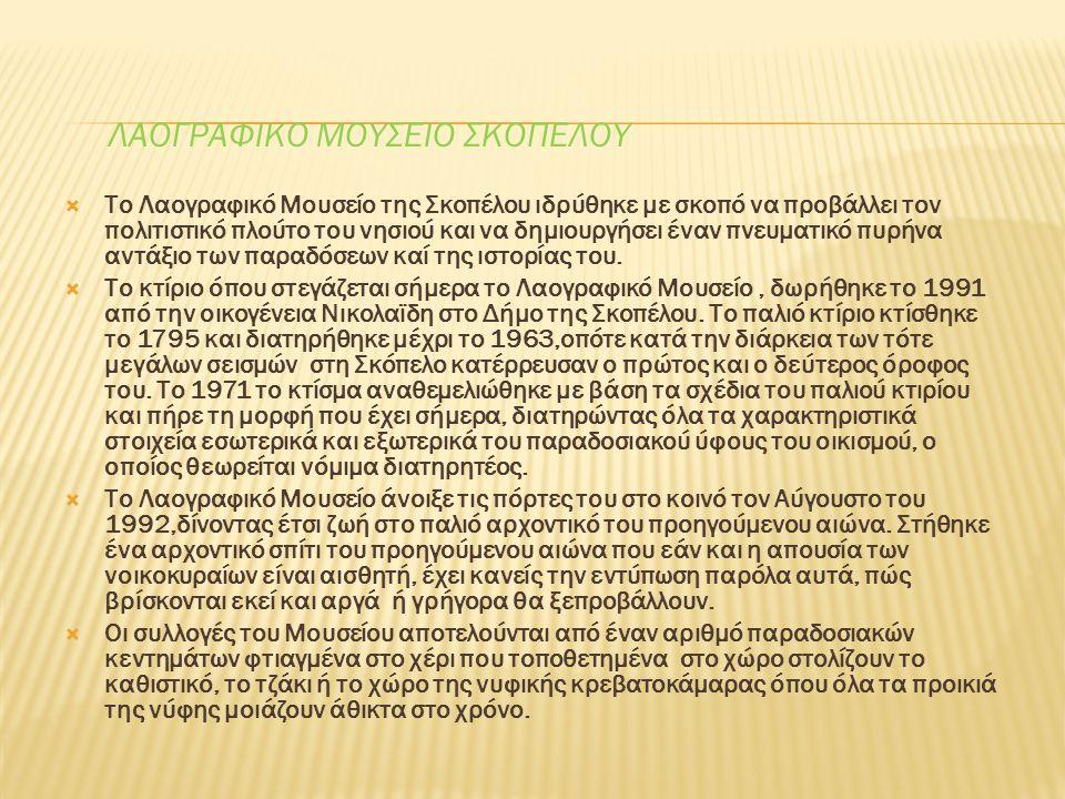 ΛΑΟΓΡΑΦΙΚΟ ΜΟΥΣΕΙΟ ΣΚΟΠΕΛΟΥ  Το Λαογραφικό Μουσείο της Σκοπέλου ιδρύθηκε με σκοπό να προβάλλει τον πολιτιστικό πλούτο του νησιού και να δημιουργήσει έναν πνευματικό πυρήνα αντάξιο των παραδόσεων καί της ιστορίας του.