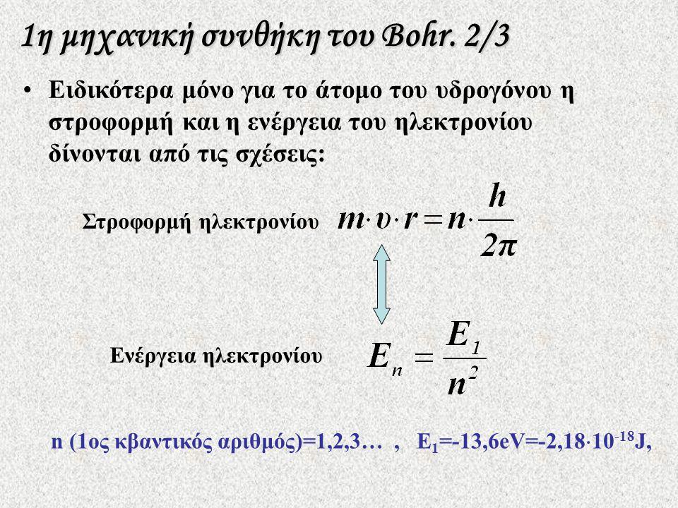 •Ειδικότερα μόνο για το άτομο του υδρογόνου η στροφορμή και η ενέργεια του ηλεκτρονίου δίνονται από τις σχέσεις: n (1ος κβαντικός αριθμός)=1,2,3…, Ε 1 =-13,6eV=-2,18  10 -18 J, Στροφορμή ηλεκτρονίου Ενέργεια ηλεκτρονίου 1η μηχανική συνθήκη του Bohr.