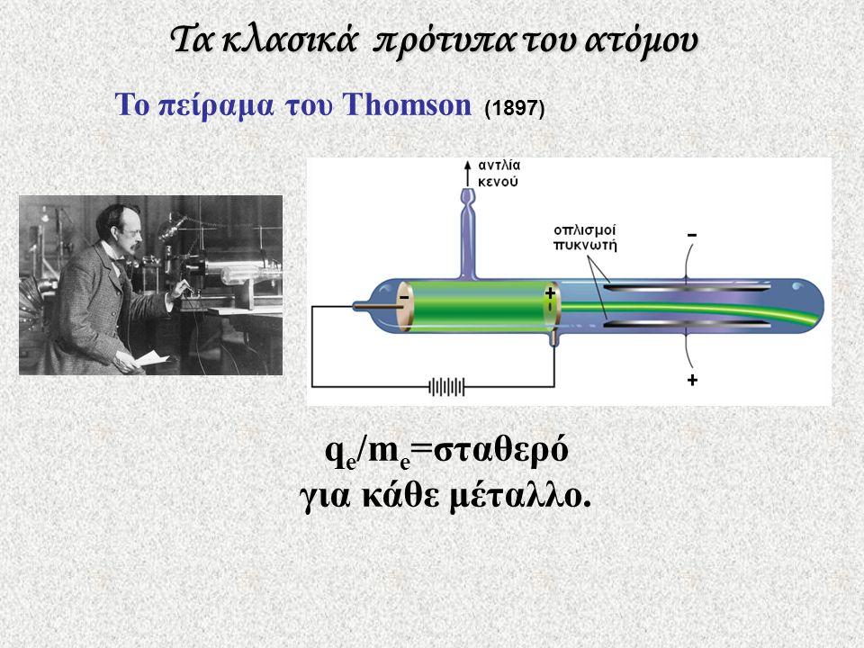 Τα κλασικά πρότυπα του ατόμου Το πείραμα του Thomson (1897) q e /m e =σταθερό για κάθε μέταλλο.