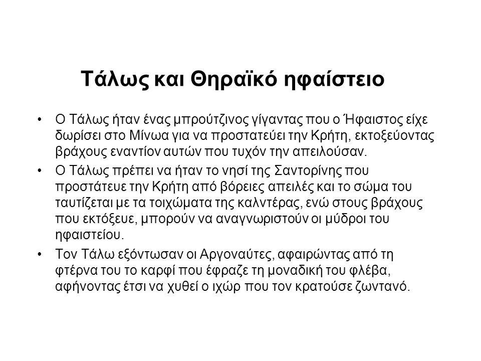 Τάλως και Θηραϊκό ηφαίστειο •Ο Τάλως ήταν ένας μπρούτζινος γίγαντας που ο Ήφαιστος είχε δωρίσει στο Μίνωα για να προστατεύει την Κρήτη, εκτοξεύοντας βράχους εναντίον αυτών που τυχόν την απειλούσαν.