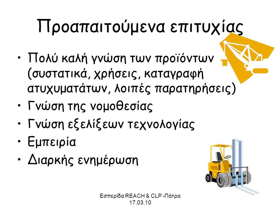 Εσπερίδα REACH & CLP -Πάτρα 17.03.10 Προαπαιτούμενα επιτυχίας •Πολύ καλή γνώση των προϊόντων (συστατικά, χρήσεις, καταγραφή ατυχυματάτων, λοιπές παρατ