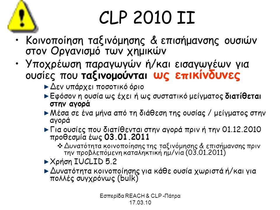 Εσπερίδα REACH & CLP -Πάτρα 17.03.10 CLP 2010 ΙΙ •Κοινοποίηση ταξινόμησης & επισήμανσης ουσιών στον Οργανισμό των χημικών •Υποχρέωση παραγωγών ή/και ε