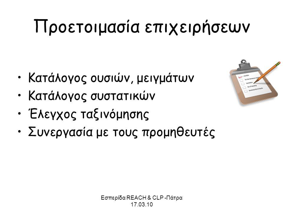 Εσπερίδα REACH & CLP -Πάτρα 17.03.10 Προετοιμασία επιχειρήσεων •Κατάλογος ουσιών, μειγμάτων •Κατάλογος συστατικών •Έλεγχος ταξινόμησης •Συνεργασία με
