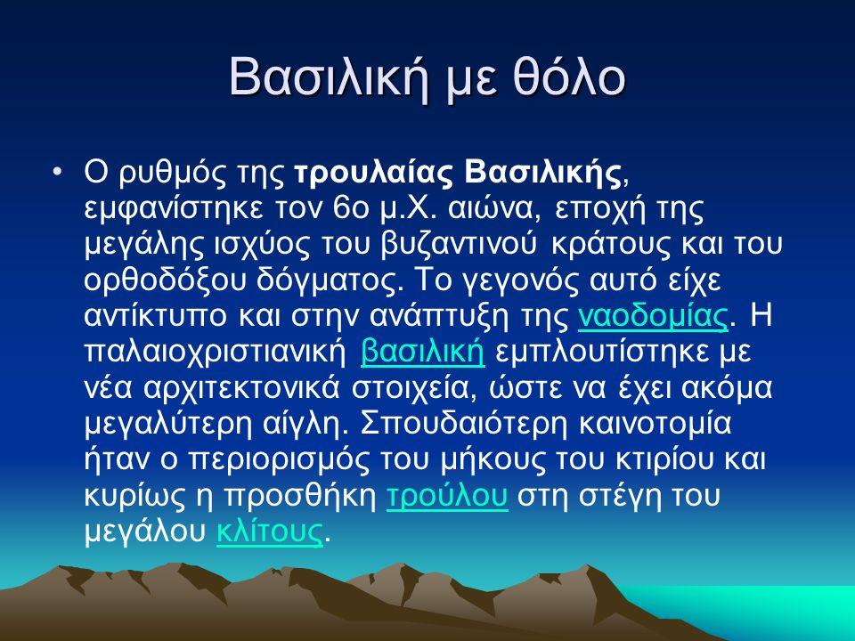 Βασιλική με θόλο •Ο ρυθμός της τρουλαίας Βασιλικής, εμφανίστηκε τον 6ο μ.Χ. αιώνα, εποχή της μεγάλης ισχύος του βυζαντινού κράτους και του ορθοδόξου δ