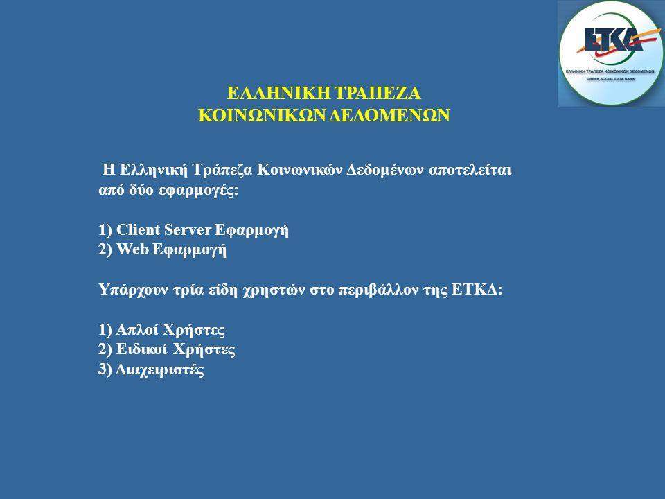 ΕΛΛΗΝΙΚΗ ΤΡΑΠΕΖΑ ΚΟΙΝΩΝΙΚΩΝ ΔΕΔΟΜΕΝΩΝ Η Ελληνική Τράπεζα Κοινωνικών Δεδομένων αποτελείται από δύο εφαρμογές: 1) Client Server Εφαρμογή 2) Web Εφαρμογή Υπάρχουν τρία είδη χρηστών στο περιβάλλον της ΕΤΚΔ: 1) Απλοί Χρήστες 2) Ειδικοί Χρήστες 3) Διαχειριστές