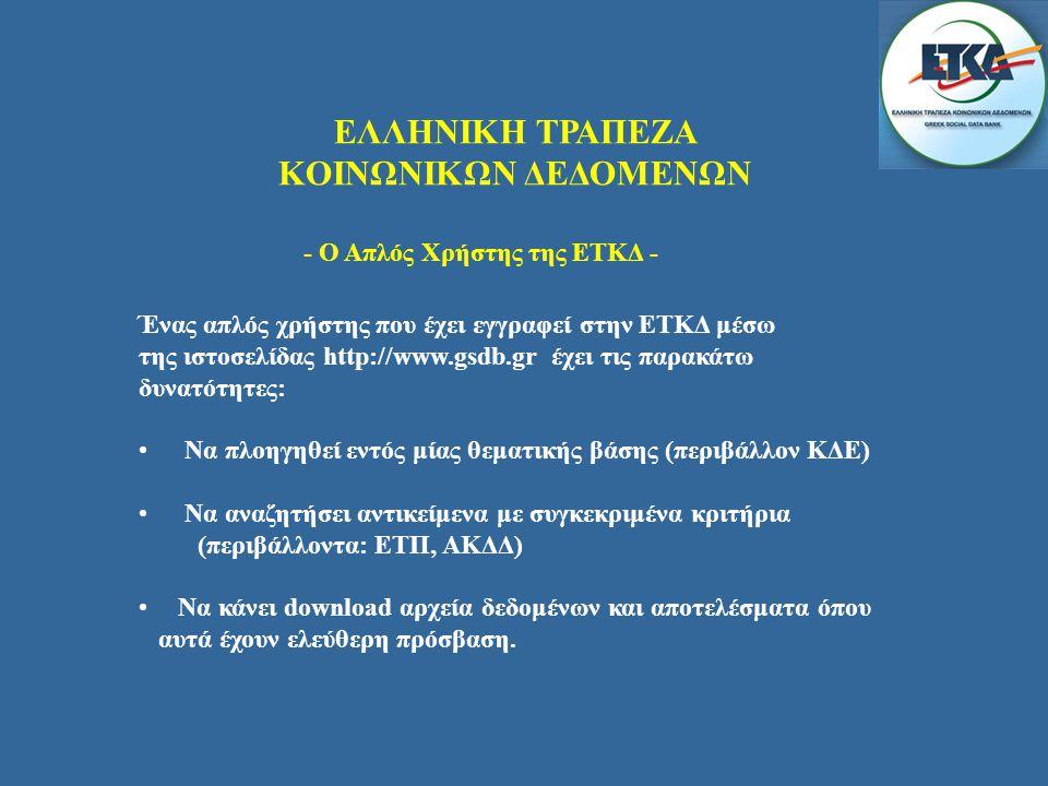 ΕΛΛΗΝΙΚΗ ΤΡΑΠΕΖΑ ΚΟΙΝΩΝΙΚΩΝ ΔΕΔΟΜΕΝΩΝ Ένας απλός χρήστης που έχει εγγραφεί στην ΕΤΚΔ μέσω της ιστοσελίδας http://www.gsdb.gr έχει τις παρακάτω δυνατότητες: • Να πλοηγηθεί εντός μίας θεματικής βάσης (περιβάλλον ΚΔΕ) • Να αναζητήσει αντικείμενα με συγκεκριμένα κριτήρια (περιβάλλοντα: ΕΤΠ, ΑΚΔΔ) •Να κάνει download αρχεία δεδομένων και αποτελέσματα όπου αυτά έχουν ελεύθερη πρόσβαση.