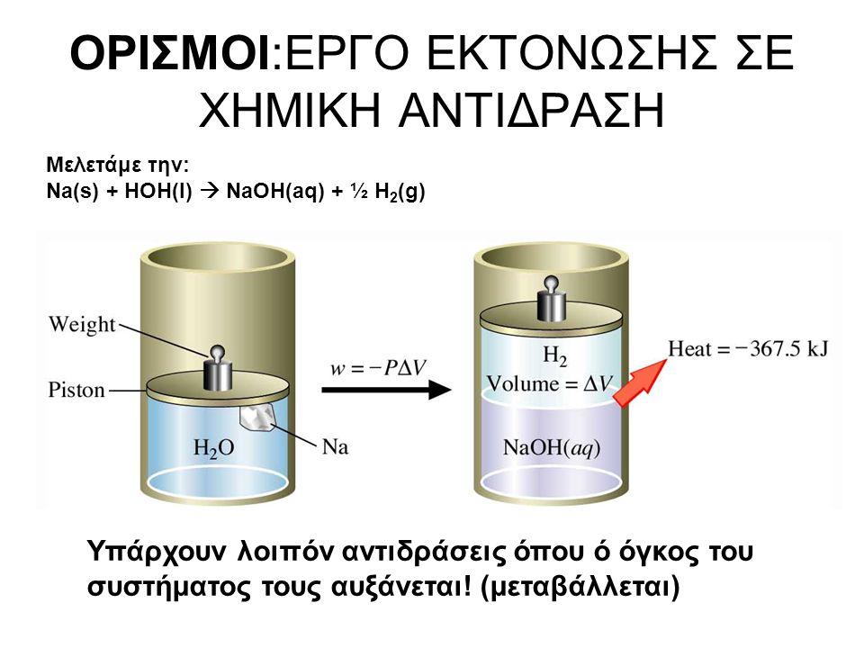 ΟΡΙΣΜΟΙ:ΕΡΓΟ ΕΚΤΟΝΩΣΗΣ ΣΕ ΧΗΜΙΚΗ ΑΝΤΙΔΡΑΣΗ Μελετάμε την: Na(s) + HOH(l)  NaOH(aq) + ½ H 2 (g) Υπάρχουν λοιπόν αντιδράσεις όπου ό όγκος του συστήματος τους αυξάνεται.