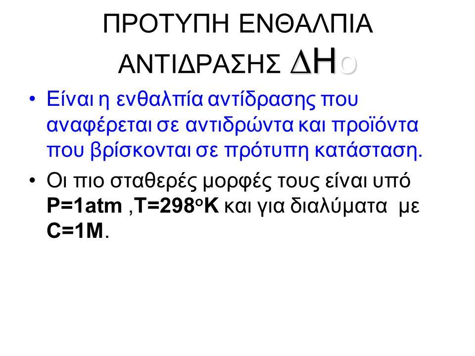 ∆Ho ΠΡΟΤΥΠΗ ENΘΑΛΠΙΑ ΑΝΤΙΔΡΑΣΗΣ ∆Ho •Είναι η ενθαλπία αντίδρασης που αναφέρεται σε αντιδρώντα και προϊόντα που βρίσκονται σε πρότυπη κατάσταση.