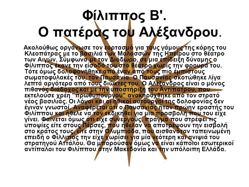 Φίλιππος Β'. Ο πατέρας του Αλέξανδρου. Ακολούθως οργάνωσε τον εορτασμό για τους γάμους της κόρης του Κλεοπάτρας με το βασιλιά των Μολοσσών της Ηπείρου