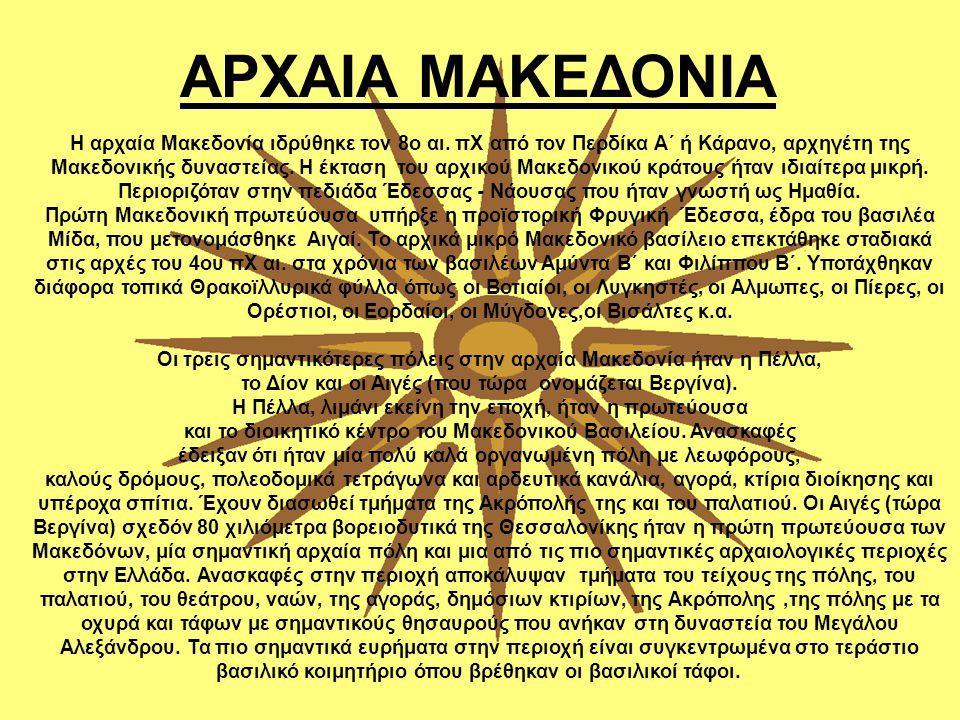 ΑΡΧΑΙΑ ΜΑΚΕΔΟΝΙΑ Η αρχαία Μακεδονία ιδρύθηκε τον 8ο αι. πΧ από τον Περδίκα Α΄ ή Κάρανο, αρχηγέτη της Μακεδονικής δυναστείας. Η έκταση του αρχικού Μακε
