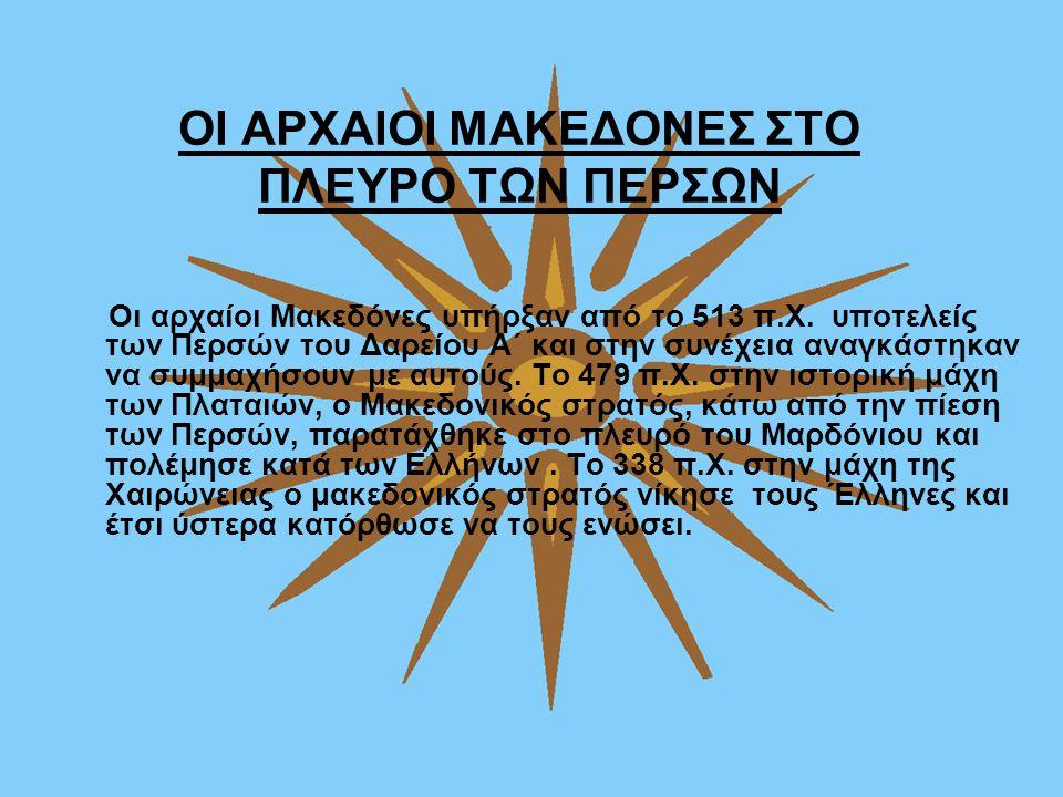 ΟΙ ΑΡΧΑΙΟΙ ΜΑΚΕΔΟΝΕΣ ΣΤΟ ΠΛΕΥΡΟ ΤΩΝ ΠΕΡΣΩΝ Οι αρχαίοι Μακεδόνες υπήρξαν από το 513 π.Χ. υποτελείς των Περσών του Δαρείου Α΄ και στην συνέχεια αναγκάστ