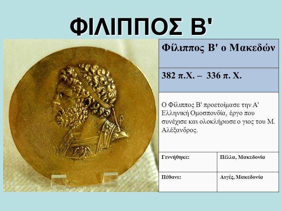 ΦΙΛΙΠΠΟΣ Β' Φίλιππος Β' o Μακεδών 382 π.Χ. – 336 π. Χ. Ο Φίλιππος Β' προετοίμασε την A' Ελληνική Ομoσπονδία, έργο που συνέχισε και ολοκλήρωσε o γιος τ