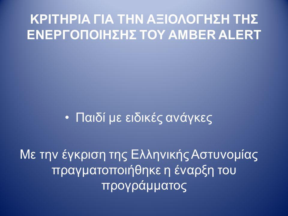 ΚΡΙΤΗΡΙΑ ΓΙΑ ΤΗΝ ΑΞΙΟΛΟΓΗΣΗ ΤΗΣ ΕΝΕΡΓΟΠΟΙΗΣΗΣ ΤΟΥ AMBER ALERT •Παιδί με ειδικές ανάγκες Με την έγκριση της Ελληνικής Αστυνομίας πραγματοποιήθηκε η έναρξη του προγράμματος