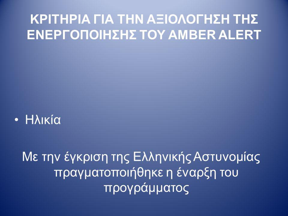 ΚΡΙΤΗΡΙΑ ΓΙΑ ΤΗΝ ΑΞΙΟΛΟΓΗΣΗ ΤΗΣ ΕΝΕΡΓΟΠΟΙΗΣΗΣ ΤΟΥ AMBER ALERT •Ηλικία Με την έγκριση της Ελληνικής Αστυνομίας πραγματοποιήθηκε η έναρξη του προγράμματος
