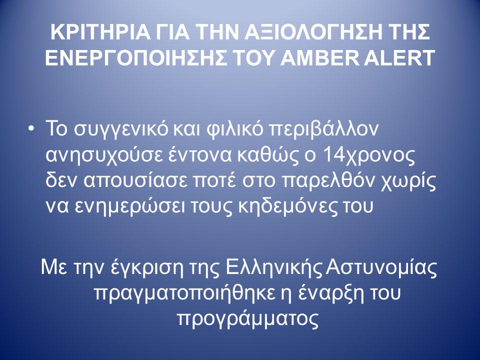 ΚΡΙΤΗΡΙΑ ΓΙΑ ΤΗΝ ΑΞΙΟΛΟΓΗΣΗ ΤΗΣ ΕΝΕΡΓΟΠΟΙΗΣΗΣ ΤΟΥ AMBER ALERT •Το συγγενικό και φιλικό περιβάλλον ανησυχούσε έντονα καθώς ο 14χρονος δεν απουσίασε ποτέ στο παρελθόν χωρίς να ενημερώσει τους κηδεμόνες του Με την έγκριση της Ελληνικής Αστυνομίας πραγματοποιήθηκε η έναρξη του προγράμματος