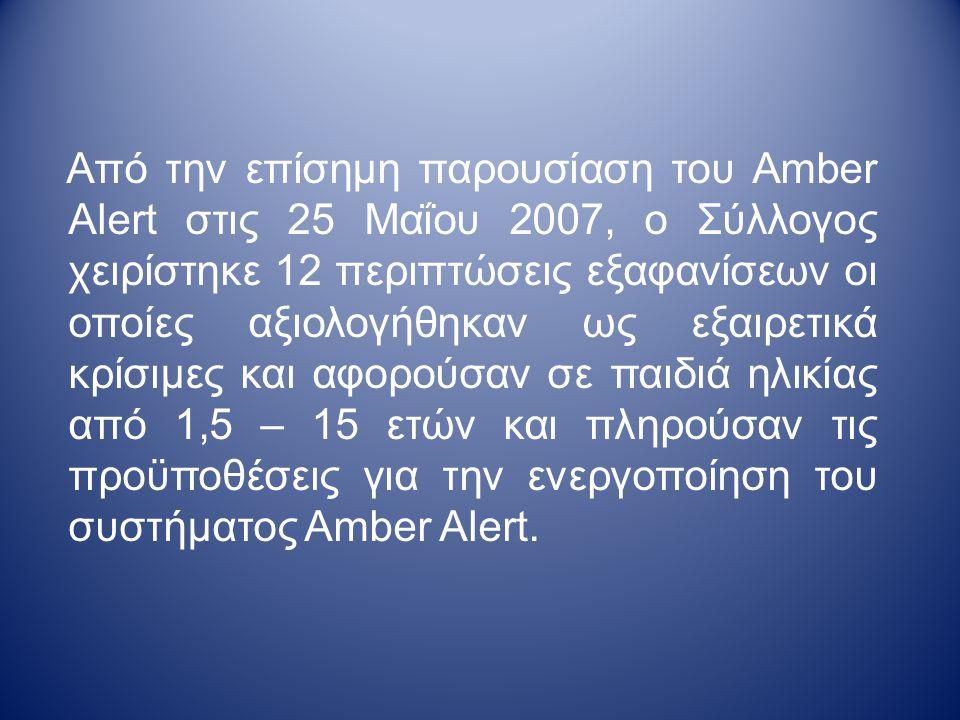 Από την επίσημη παρουσίαση του Amber Alert στις 25 Μαΐου 2007, ο Σύλλογος χειρίστηκε 12 περιπτώσεις εξαφανίσεων οι οποίες αξιολογήθηκαν ως εξαιρετικά κρίσιμες και αφορούσαν σε παιδιά ηλικίας από 1,5 – 15 ετών και πληρούσαν τις προϋποθέσεις για την ενεργοποίηση του συστήματος Amber Alert.