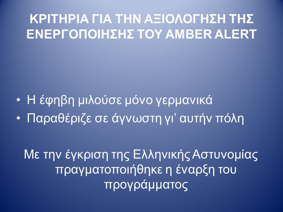ΚΡΙΤΗΡΙΑ ΓΙΑ ΤΗΝ ΑΞΙΟΛΟΓΗΣΗ ΤΗΣ ΕΝΕΡΓΟΠΟΙΗΣΗΣ ΤΟΥ AMBER ALERT •Η έφηβη μιλούσε μόνο γερμανικά •Παραθέριζε σε άγνωστη γι' αυτήν πόλη Με την έγκριση της Ελληνικής Αστυνομίας πραγματοποιήθηκε η έναρξη του προγράμματος