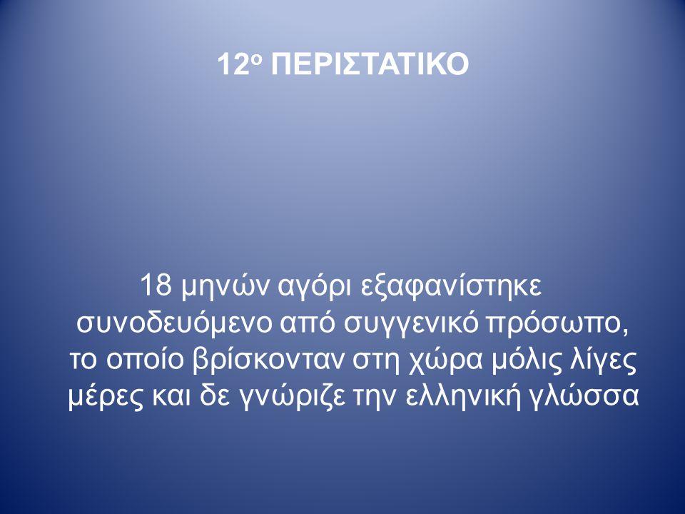 12 ο ΠΕΡΙΣΤΑΤΙΚΟ 18 μηνών αγόρι εξαφανίστηκε συνοδευόμενο από συγγενικό πρόσωπο, το οποίο βρίσκονταν στη χώρα μόλις λίγες μέρες και δε γνώριζε την ελληνική γλώσσα
