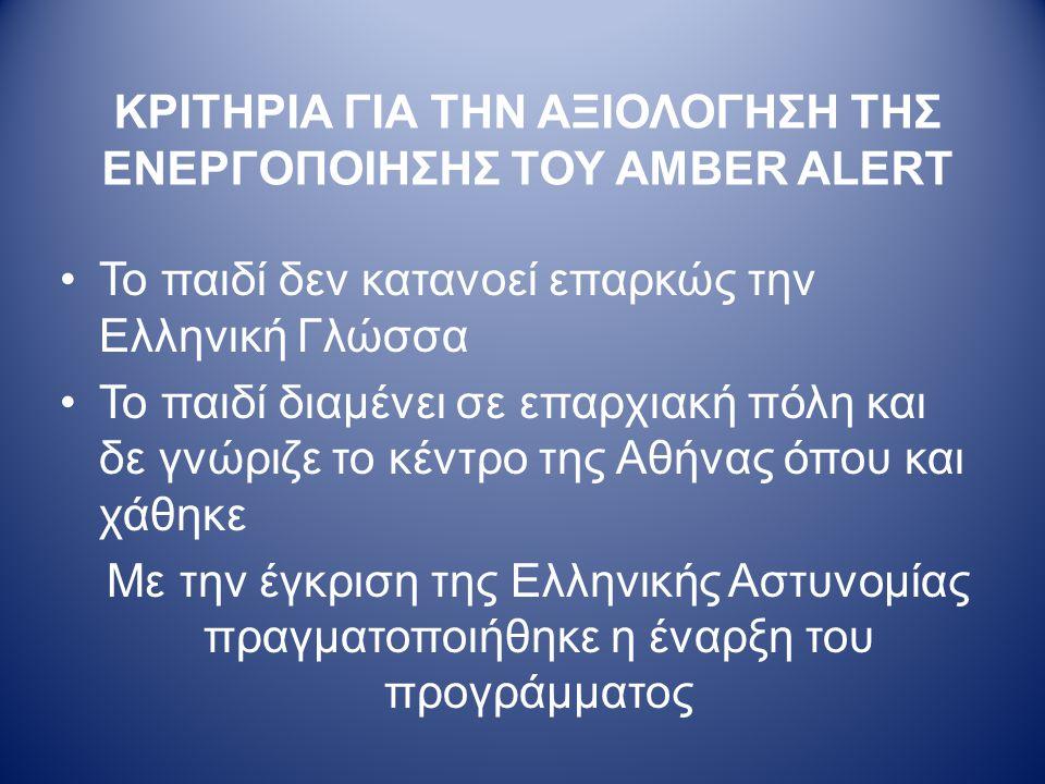 ΚΡΙΤΗΡΙΑ ΓΙΑ ΤΗΝ ΑΞΙΟΛΟΓΗΣΗ ΤΗΣ ΕΝΕΡΓΟΠΟΙΗΣΗΣ ΤΟΥ AMBER ALERT •Το παιδί δεν κατανοεί επαρκώς την Ελληνική Γλώσσα •Το παιδί διαμένει σε επαρχιακή πόλη και δε γνώριζε το κέντρο της Αθήνας όπου και χάθηκε Με την έγκριση της Ελληνικής Αστυνομίας πραγματοποιήθηκε η έναρξη του προγράμματος
