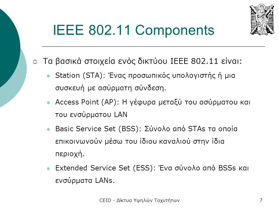 CEID - Δίκτυα Υψηλών Ταχυτήτων7 IEEE 802.11 Components  Τα βασικά στοιχεία ενός δικτύου ΙΕΕΕ 802.11 είναι:  Station (STA): Ένας προσωπικός υπολογιστ