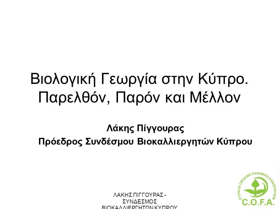 ΛΑΚΗΣ ΠΙΓΓΟΥΡΑΣ - ΣΥΝΔΕΣΜΟΣ ΒΙΟΚΑΛΛΙΕΡΓΗΤΩΝ ΚΥΠΡΟΥ 1 Βιολογική Γεωργία στην Κύπρο. Παρελθόν, Παρόν και Μέλλον Λάκης Πίγγουρας Πρόεδρος Συνδέσμου Βιοκα