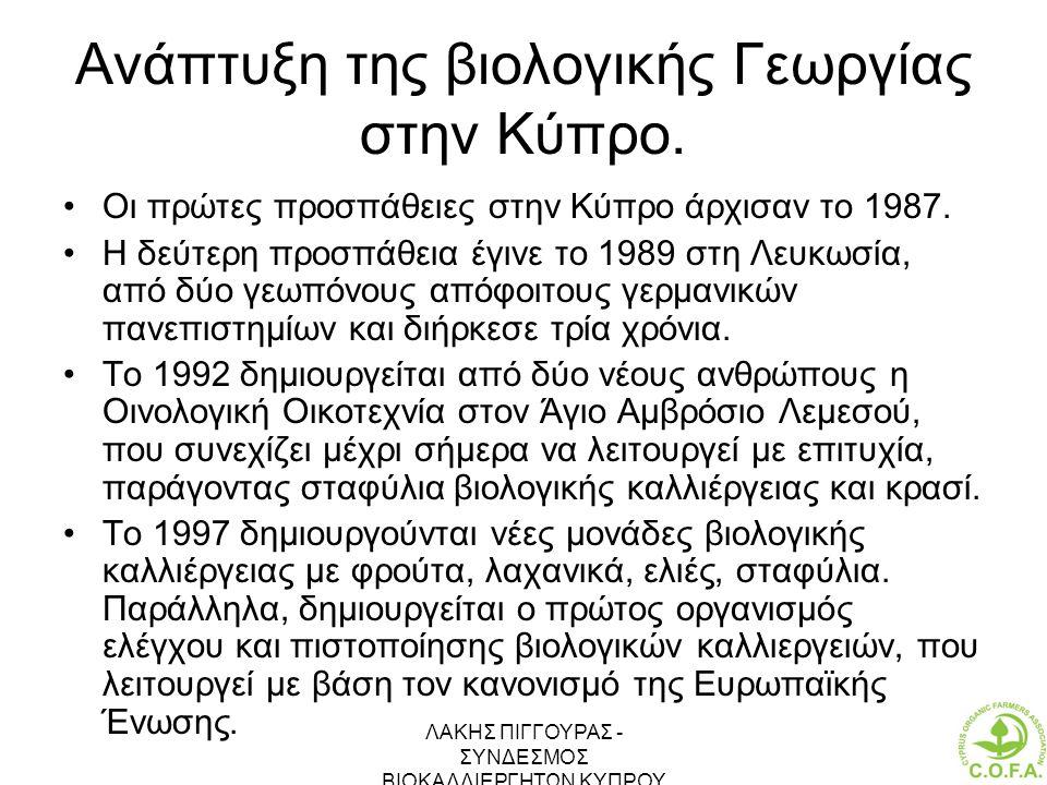 ΛΑΚΗΣ ΠΙΓΓΟΥΡΑΣ - ΣΥΝΔΕΣΜΟΣ ΒΙΟΚΑΛΛΙΕΡΓΗΤΩΝ ΚΥΠΡΟΥ 15 Ανάπτυξη της βιολογικής Γεωργίας στην Κύπρο. •Οι πρώτες προσπάθειες στην Κύπρο άρχισαν το 1987.