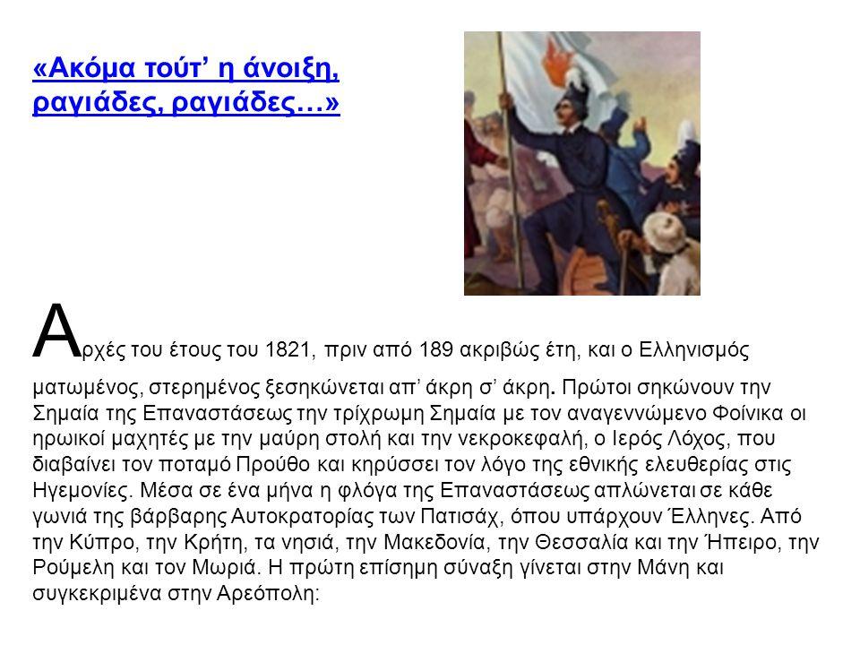 «Ακόμα τούτ' η άνοιξη, ραγιάδες, ραγιάδες…» Α ρχές του έτους του 1821, πριν από 189 ακριβώς έτη, και ο Ελληνισμός ματωμένος, στερημένος ξεσηκώνεται απ' άκρη σ' άκρη.