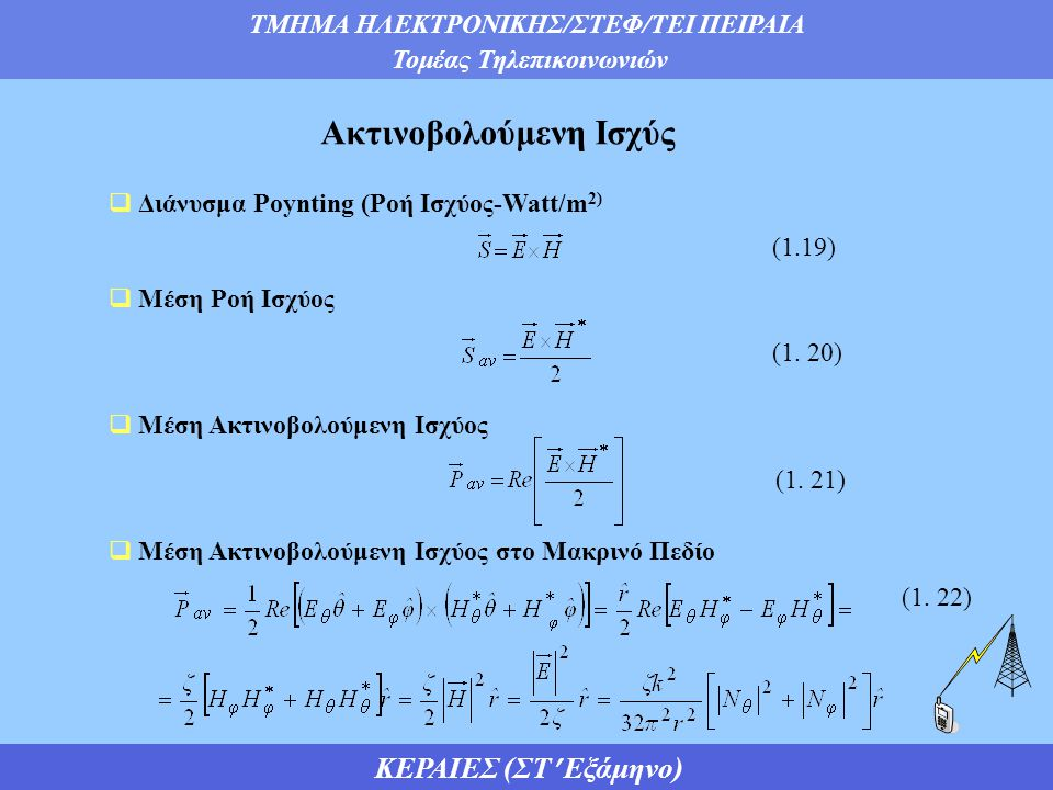 ΤΜΗΜΑ ΗΛΕΚΤΡΟΝΙΚΗΣ/ΣΤΕΦ/ΤΕΙ ΠΕΙΡΑΙΑ Τομέας Τηλεπικοινωνιών ΚΕΡΑΙΕΣ (ΣΤ Εξάμηνο)  Διάνυσμα Poynting (Ροή Ισχύος-Watt/m 2)  Μέση Ροή Ισχύος  Μέση Ακτινοβολούμενη Ισχύος  Μέση Ακτινοβολούμενη Ισχύος στο Μακρινό Πεδίο Ακτινοβολούμενη Ισχύς (1.19) (1.