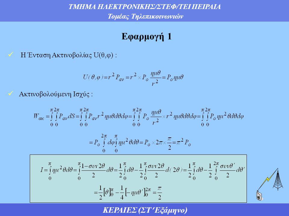 ΤΜΗΜΑ ΗΛΕΚΤΡΟΝΙΚΗΣ/ΣΤΕΦ/ΤΕΙ ΠΕΙΡΑΙΑ Τομέας Τηλεπικοινωνιών ΚΕΡΑΙΕΣ (ΣΤ Εξάμηνο)  Η Ένταση Ακτινοβολίας U(θ,φ) :  Ακτινοβολούμενη Ισχύς : Εφαρμογή 1