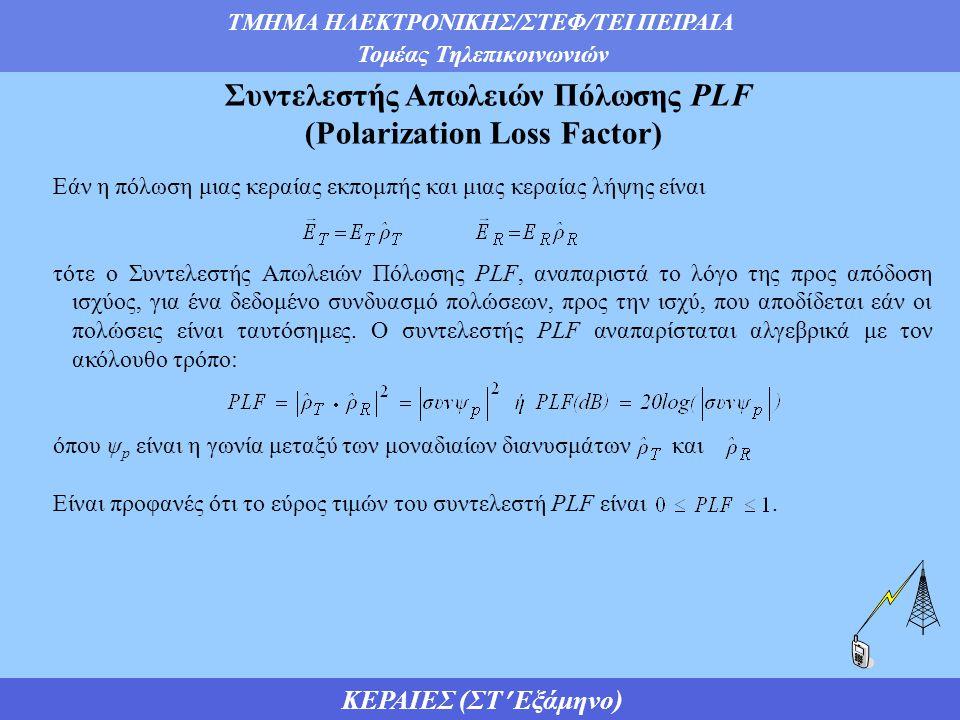 ΤΜΗΜΑ ΗΛΕΚΤΡΟΝΙΚΗΣ/ΣΤΕΦ/ΤΕΙ ΠΕΙΡΑΙΑ Τομέας Τηλεπικοινωνιών ΚΕΡΑΙΕΣ (ΣΤ Εξάμηνο) Συντελεστής Απωλειών Πόλωσης PLF (Polarization Loss Factor) Εάν η πόλωση μιας κεραίας εκπομπής και μιας κεραίας λήψης είναι τότε ο Συντελεστής Απωλειών Πόλωσης PLF, αναπαριστά το λόγο της προς απόδοση ισχύος, για ένα δεδομένο συνδυασμό πολώσεων, προς την ισχύ, που αποδίδεται εάν οι πολώσεις είναι ταυτόσημες.