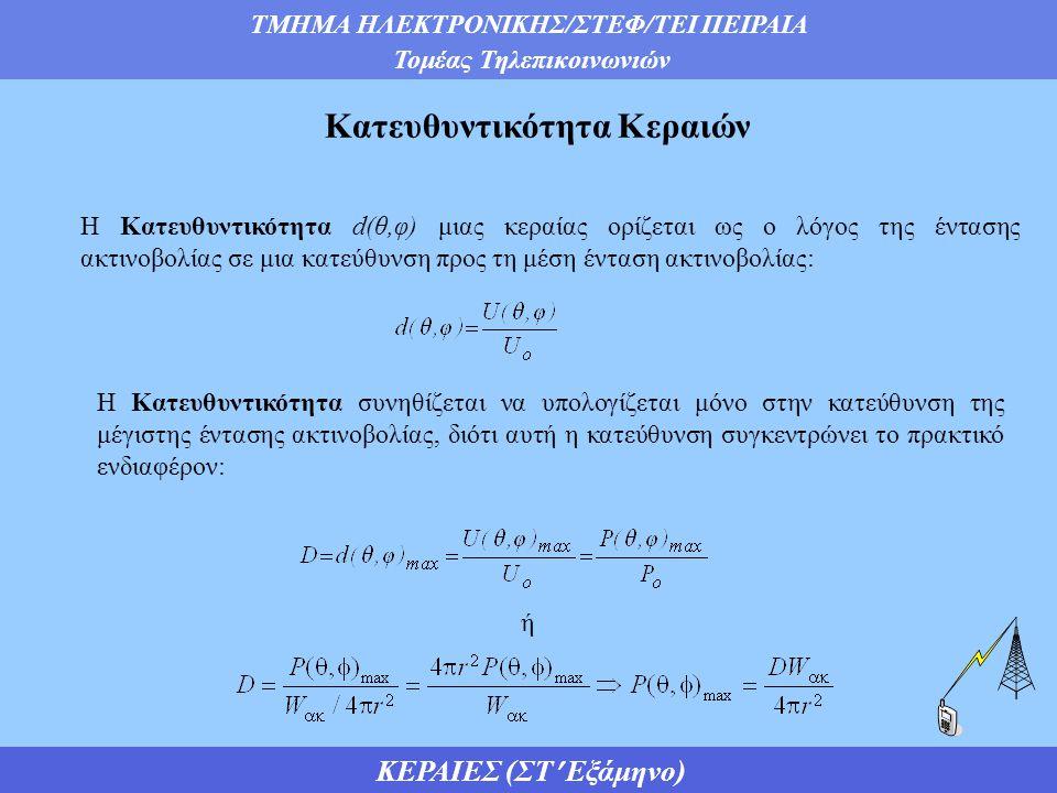 ΤΜΗΜΑ ΗΛΕΚΤΡΟΝΙΚΗΣ/ΣΤΕΦ/ΤΕΙ ΠΕΙΡΑΙΑ Τομέας Τηλεπικοινωνιών ΚΕΡΑΙΕΣ (ΣΤ Εξάμηνο) Κατευθυντικότητα Κεραιών Η Κατευθυντικότητα d(θ,φ) μιας κεραίας ορίζεται ως ο λόγος της έντασης ακτινοβολίας σε μια κατεύθυνση προς τη μέση ένταση ακτινοβολίας: Η Κατευθυντικότητα συνηθίζεται να υπολογίζεται μόνο στην κατεύθυνση της μέγιστης έντασης ακτινοβολίας, διότι αυτή η κατεύθυνση συγκεντρώνει το πρακτικό ενδιαφέρον: ή