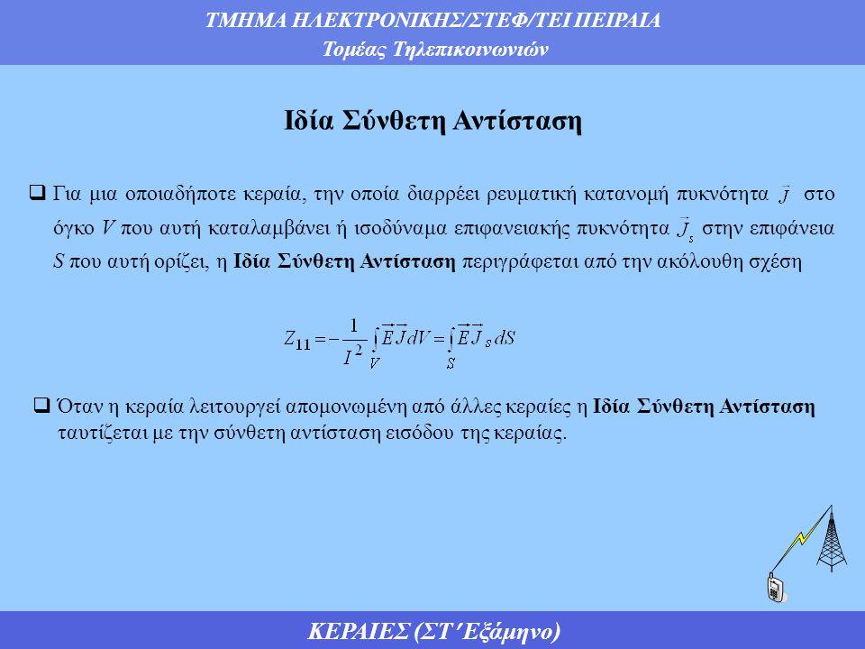 ΤΜΗΜΑ ΗΛΕΚΤΡΟΝΙΚΗΣ/ΣΤΕΦ/ΤΕΙ ΠΕΙΡΑΙΑ Τομέας Τηλεπικοινωνιών ΚΕΡΑΙΕΣ (ΣΤ Εξάμηνο) Ιδία Σύνθετη Αντίσταση  Για μια οποιαδήποτε κεραία, την οποία διαρρέει ρευματική κατανομή πυκνότητα στο όγκο V που αυτή καταλαμβάνει ή ισοδύναμα επιφανειακής πυκνότητα στην επιφάνεια S που αυτή ορίζει, η Ιδία Σύνθετη Αντίσταση περιγράφεται από την ακόλουθη σχέση  Όταν η κεραία λειτουργεί απομονωμένη από άλλες κεραίες η Ιδία Σύνθετη Αντίσταση ταυτίζεται με την σύνθετη αντίσταση εισόδου της κεραίας.