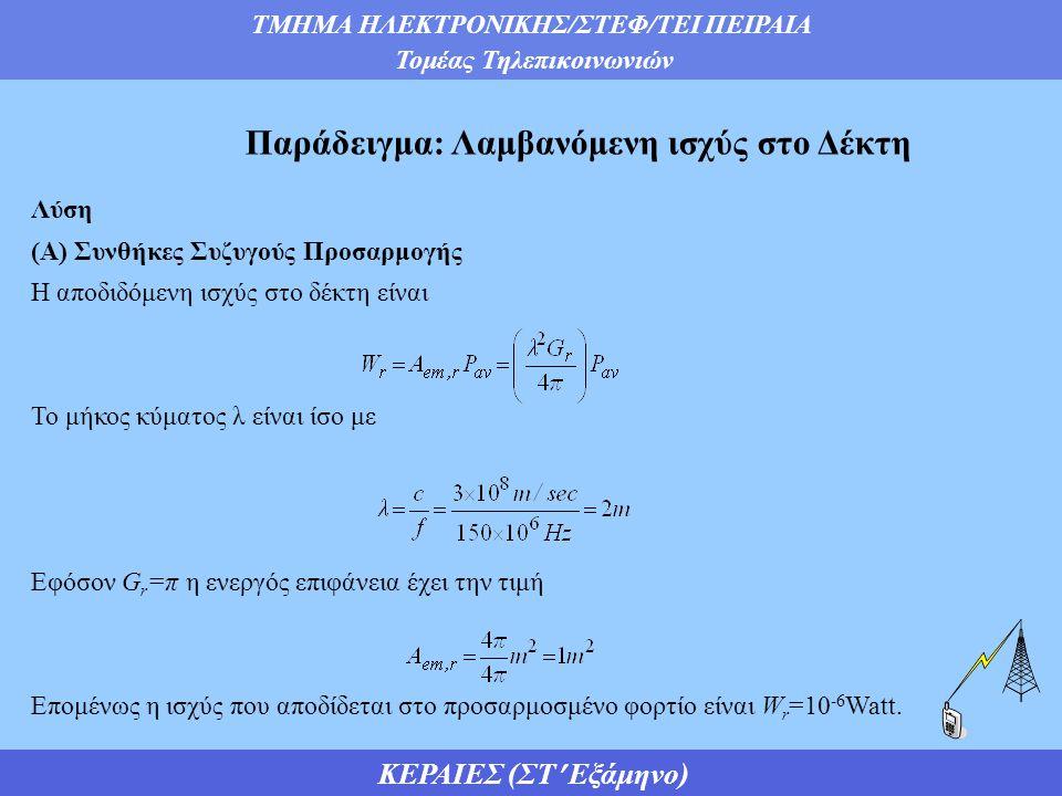 ΤΜΗΜΑ ΗΛΕΚΤΡΟΝΙΚΗΣ/ΣΤΕΦ/ΤΕΙ ΠΕΙΡΑΙΑ Τομέας Τηλεπικοινωνιών ΚΕΡΑΙΕΣ (ΣΤ Εξάμηνο) Παράδειγμα: Λαμβανόμενη ισχύς στο Δέκτη Λύση (Α) Συνθήκες Συζυγούς Προσαρμογής Η αποδιδόμενη ισχύς στο δέκτη είναι Το μήκος κύματος λ είναι ίσο με Εφόσον G r =π η ενεργός επιφάνεια έχει την τιμή Επομένως η ισχύς που αποδίδεται στο προσαρμοσμένο φορτίο είναι W r =10 -6 Watt.