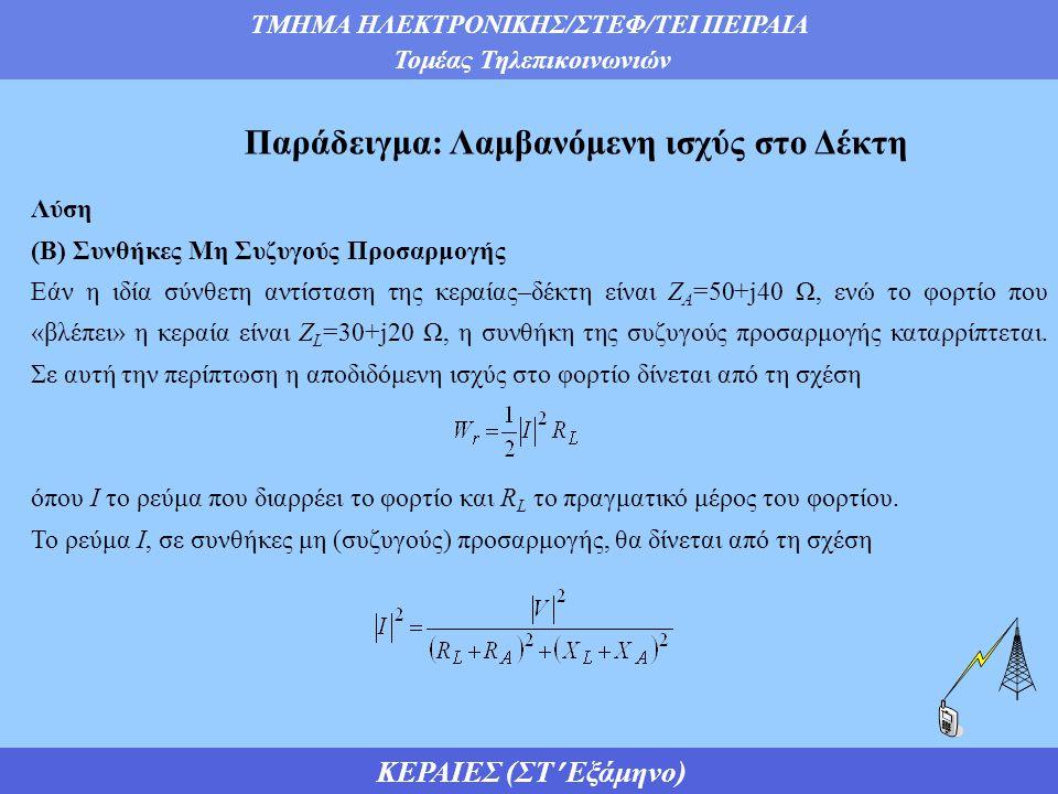 ΤΜΗΜΑ ΗΛΕΚΤΡΟΝΙΚΗΣ/ΣΤΕΦ/ΤΕΙ ΠΕΙΡΑΙΑ Τομέας Τηλεπικοινωνιών ΚΕΡΑΙΕΣ (ΣΤ Εξάμηνο) Παράδειγμα: Λαμβανόμενη ισχύς στο Δέκτη Λύση (Β) Συνθήκες Μη Συζυγούς Προσαρμογής Εάν η ιδία σύνθετη αντίσταση της κεραίας–δέκτη είναι Ζ Α =50+j40 Ω, ενώ το φορτίο που «βλέπει» η κεραία είναι Ζ L =30+j20 Ω, η συνθήκη της συζυγούς προσαρμογής καταρρίπτεται.