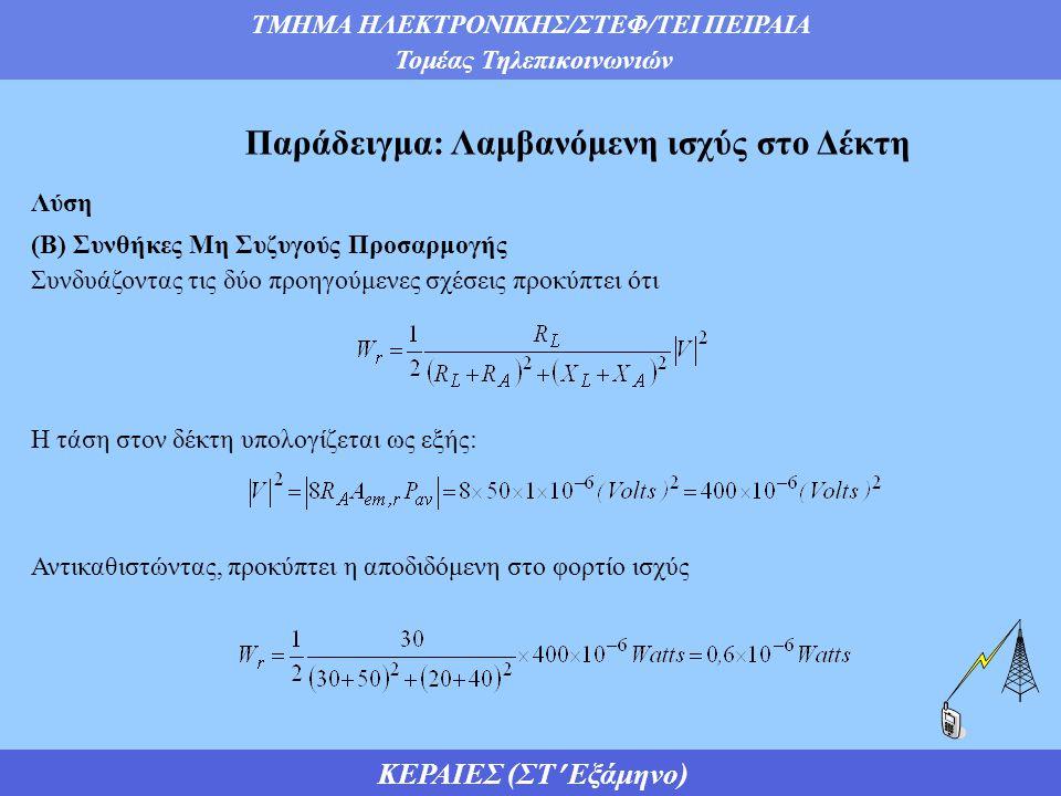ΤΜΗΜΑ ΗΛΕΚΤΡΟΝΙΚΗΣ/ΣΤΕΦ/ΤΕΙ ΠΕΙΡΑΙΑ Τομέας Τηλεπικοινωνιών ΚΕΡΑΙΕΣ (ΣΤ Εξάμηνο) Παράδειγμα: Λαμβανόμενη ισχύς στο Δέκτη Λύση (Β) Συνθήκες Μη Συζυγούς Προσαρμογής Συνδυάζοντας τις δύο προηγούμενες σχέσεις προκύπτει ότι Η τάση στον δέκτη υπολογίζεται ως εξής: Αντικαθιστώντας, προκύπτει η αποδιδόμενη στο φορτίο ισχύς