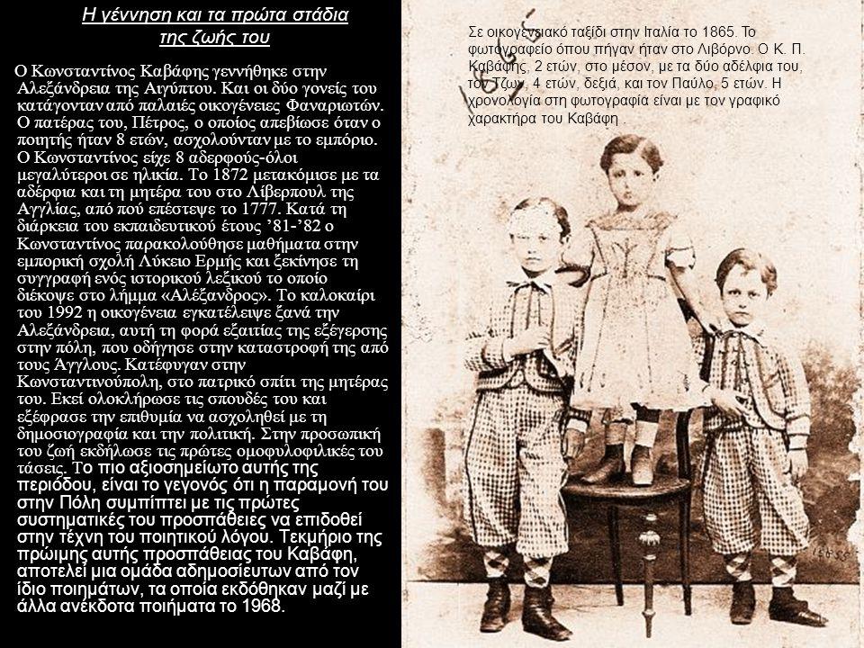 Η γέννηση και τα πρώτα στάδια της ζωής του Ο Κωνσταντίνος Καβάφης γεννήθηκε στην Αλεξάνδρεια της Αιγύπτου. Και οι δύο γονείς του κατάγονταν από παλαιέ