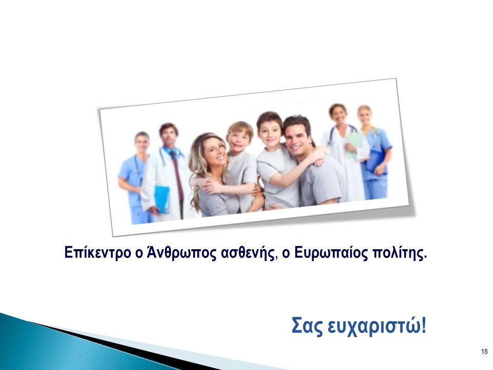 18 Σας ευχαριστώ! Επίκεντρο ο Άνθρωπος ασθενής, ο Ευρωπαίος πολίτης.