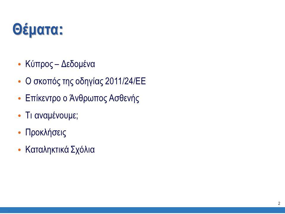 Κύπρος – Δεδομένα: • Σε αναμονή για το Εθνικό Σύστημα Υγείας • Το υφιστάμενο σύστημα υγείας αποτελείται από 2 παράλληλα υπο- συστήματα (ένα δημόσιο και ένα ιδιωτικό σύστημα) • Αναποτελεσματικότητα και έλλειψη συντονισμού της φροντίδας, υψηλό ποσοστό δαπανών για τους πολίτες (out of pocket expenditure) * Συμπεράσματα αναλογιστικής μελέτης Mercel (Οκτώβριος 2013).