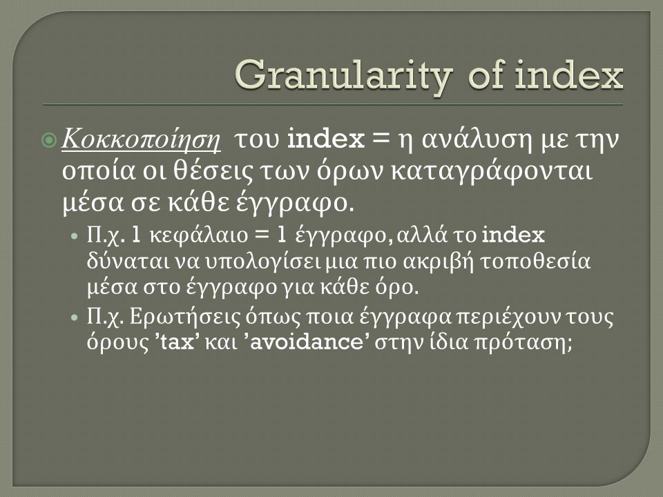  Κοκκοποίηση του index = η ανάλυση με την οποία οι θέσεις των όρων καταγράφονται μέσα σε κάθε έγγραφο. • Π. χ. 1 κεφάλαιο = 1 έγγραφο, αλλά το index