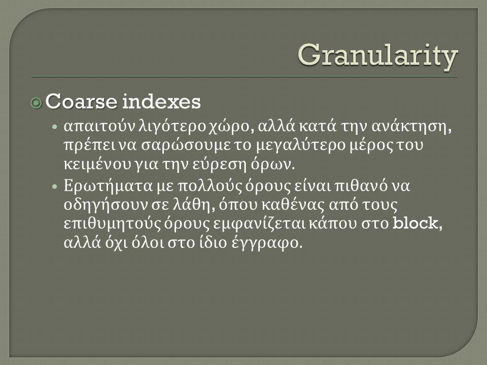  Coarse  Coarse indexes • απαιτούν λιγότερο χώρο, αλλά κατά την ανάκτηση, πρέπει να σαρώσουμε το μεγαλύτερο μέρος του κειμένου για την εύρεση όρων.