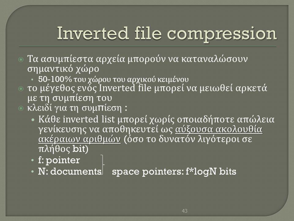  Τα ασυμπίεστα αρχεία μπορούν να καταναλώσουν σημαντικό χώρο • 50-100% του χώρου του αρχικού κειμένου  το μέγεθος ενός Inverted file μπορεί να μειωθ