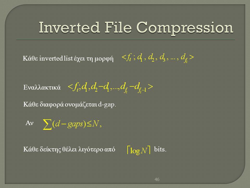 Κάθε inverted list έχει τη μορφή Εναλλακτικά d-gap. Κάθε διαφορά ονομάζεται d-gap. Κάθε δείκτης θέλει λιγότερο απόbits. Αν 46