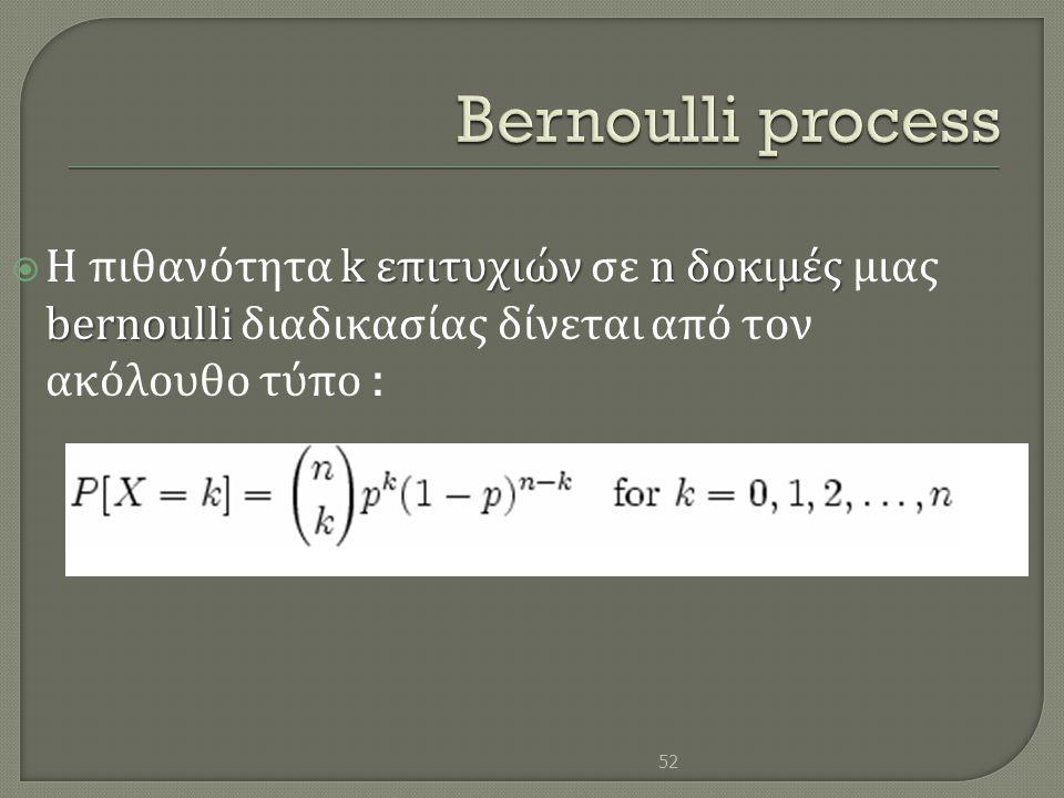 k επιτυχιών n δοκιμές bernoulli  Η πιθανότητα k επιτυχιών σε n δοκιμές μιας bernoulli διαδικασίας δίνεται από τον ακόλουθο τύπο : 52