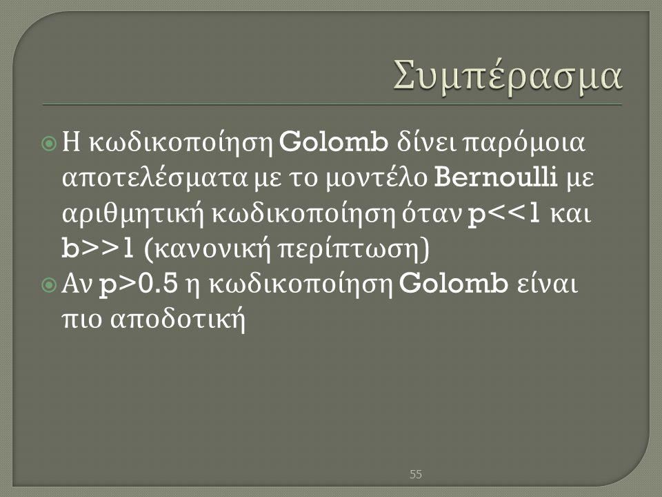  Η κωδικοποίηση Golomb δίνει παρόμοια αποτελέσματα με το μοντέλο Bernoulli με αριθμητική κωδικοποίηση όταν p >1 ( κανονική περίπτωση )  Αν p>0.5 η κ