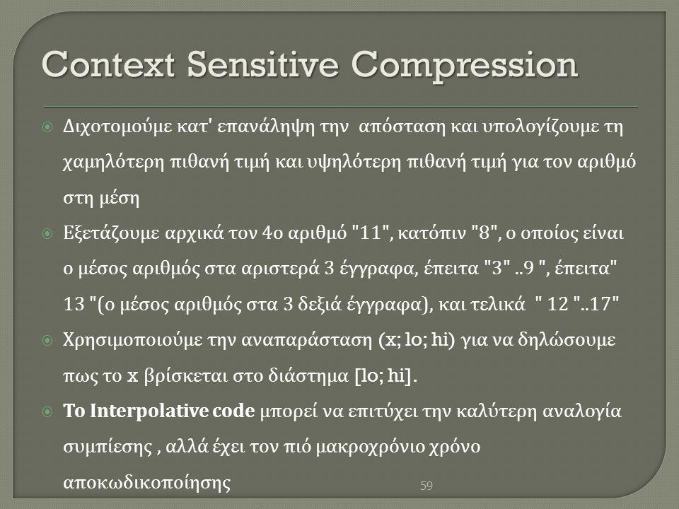 Context Sensitive Compression  Διχοτομούμε κατ ' επανάληψη την απόσταση και υπολογίζουμε τη χαμηλότερη πιθανή τιμή και υψηλότερη πιθανή τιμή για τον
