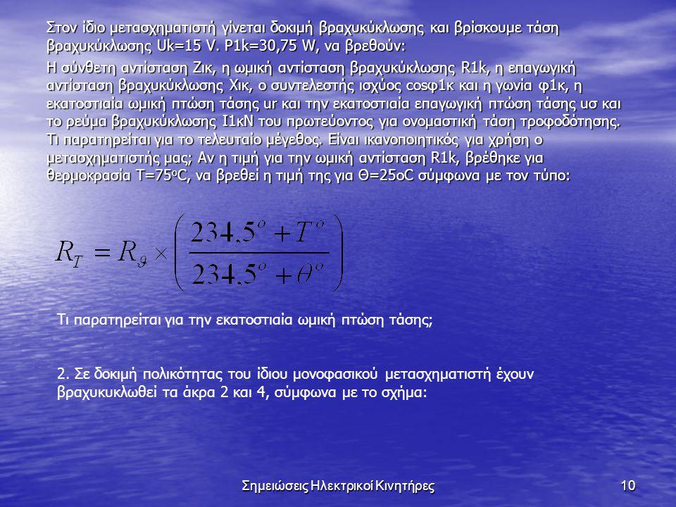 Σημειώσεις Ηλεκτρικοί Κινητήρες10 Στον ίδιο μετασχηματιστή γίνεται δοκιμή βραχυκύκλωσης και βρίσκουμε τάση βραχυκύκλωσης Uk=15 V.