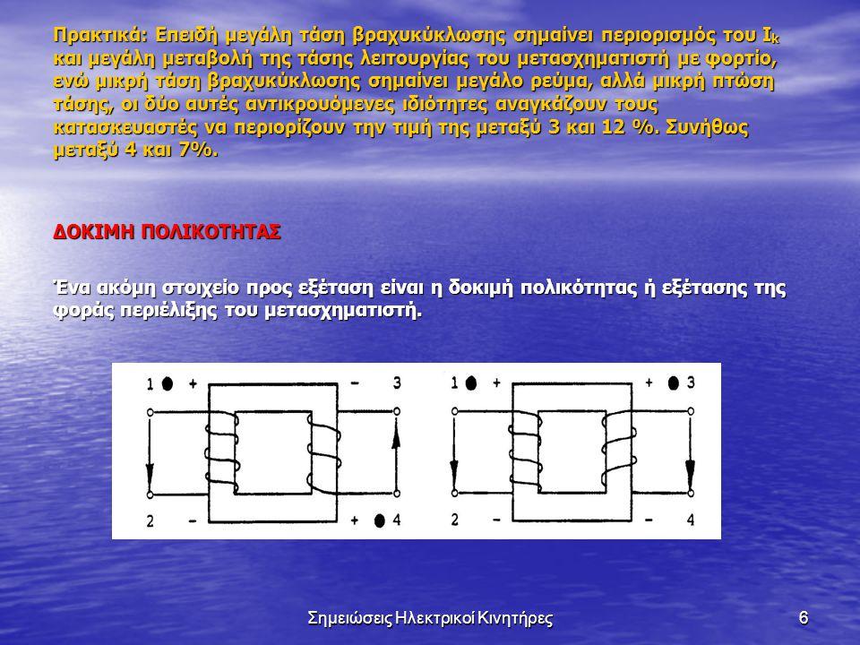 Σημειώσεις Ηλεκτρικοί Κινητήρες6 Πρακτικά: Επειδή μεγάλη τάση βραχυκύκλωσης σημαίνει περιορισμός του I k και μεγάλη μεταβολή της τάσης λειτουργίας του μετασχηματιστή με φορτίο, ενώ μικρή τάση βραχυκύκλωσης σημαίνει μεγάλο ρεύμα, αλλά μικρή πτώση τάσης, οι δύο αυτές αντικρουόμενες ιδιότητες αναγκάζουν τους κατασκευαστές να περιορίζουν την τιμή της μεταξύ 3 και 12 %.