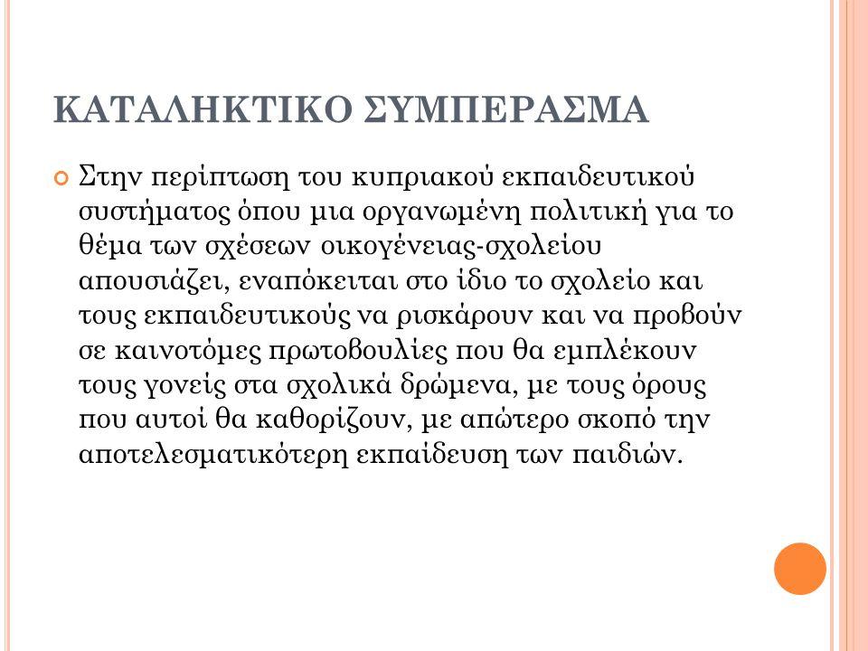 ΚΑΤΑΛΗΚΤΙΚΟ ΣΥΜΠΕΡΑΣΜΑ Στην περίπτωση του κυπριακού εκπαιδευτικού συστήματος όπου μια οργανωμένη πολιτική για το θέμα των σχέσεων οικογένειας-σχολείου